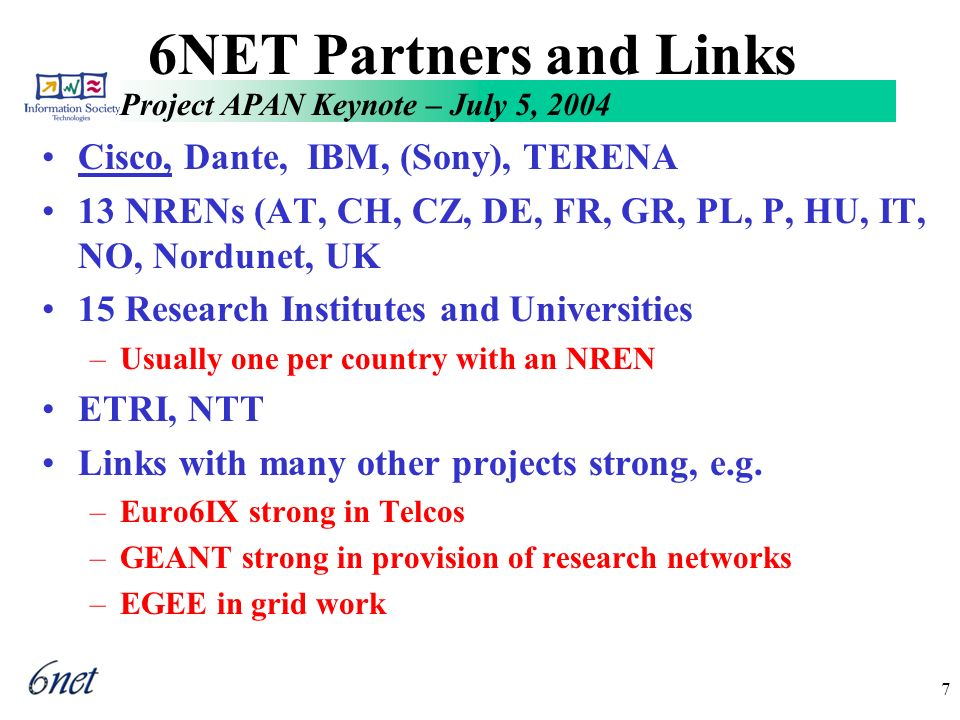 Project APAN Keynote – July 5, 2004 7 6NET Partners and Links Cisco, Dante, IBM, (Sony), TERENA 13 NRENs (AT, CH, CZ, DE, FR, GR, PL, P, HU, IT, NO, Nordunet, UK 15 Research Institutes and Universities –Usually one per country with an NREN ETRI, NTT Links with many other projects strong, e.g.