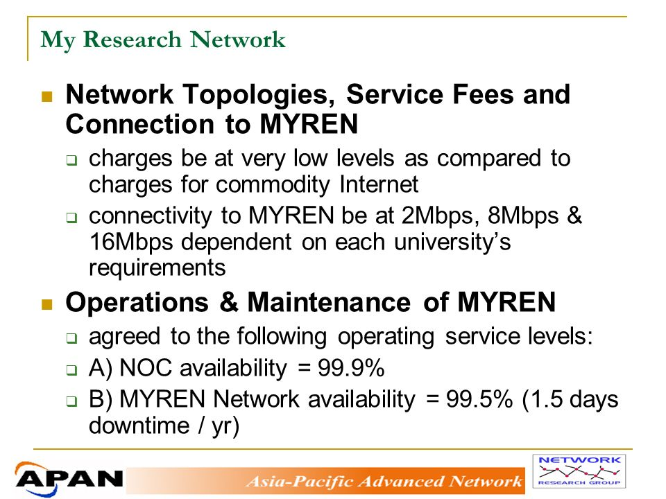 My Research Network Network Topologies, Service Fees and Connection to MYREN charges be at very low levels as compared to charges for commodity Internet connectivity to MYREN be at 2Mbps, 8Mbps & 16Mbps dependent on each universitys requirements Operations & Maintenance of MYREN agreed to the following operating service levels: A) NOC availability = 99.9% B) MYREN Network availability = 99.5% (1.5 days downtime / yr)