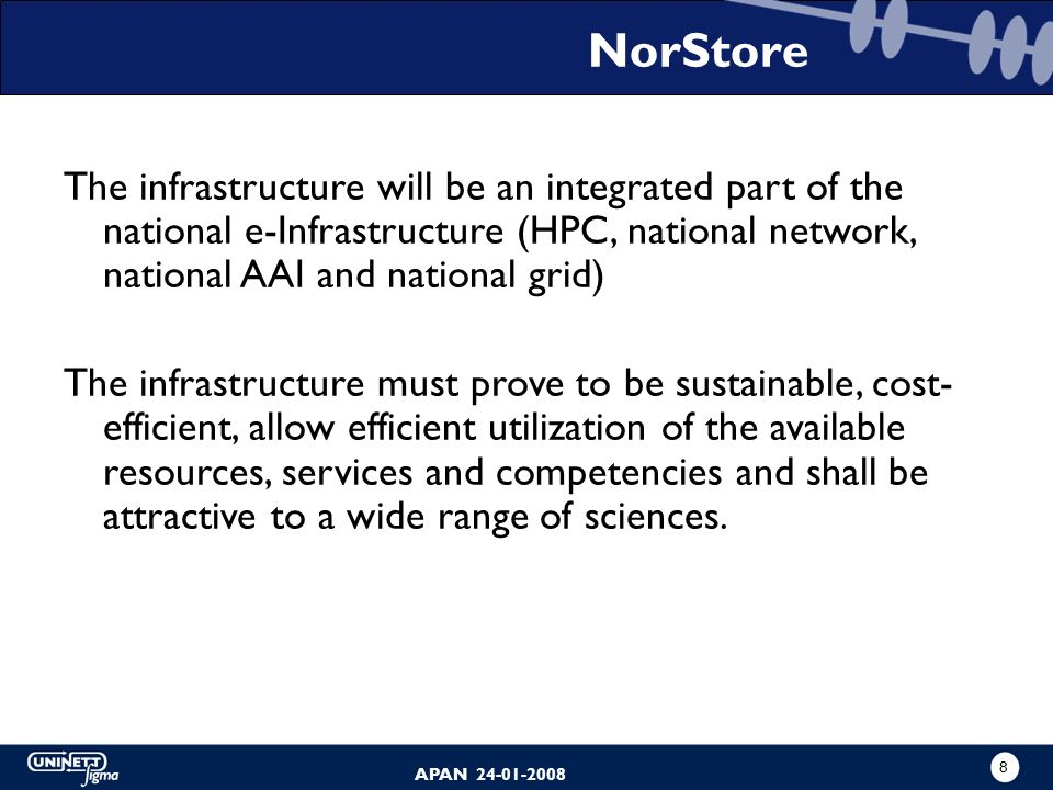 7 APAN 24-01-2008 NorStore will - operate storage resources and peripheral equipment - provide support to researchers need storage capacity, digital r