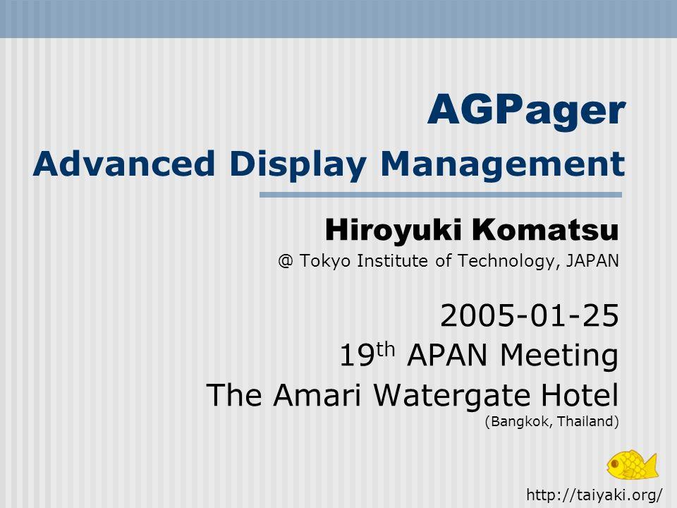 AGPager Advanced Display Management Hiroyuki Komatsu @ Tokyo Institute of Technology, JAPAN 2005-01-25 19 th APAN Meeting The Amari Watergate Hotel (Bangkok, Thailand) http://taiyaki.org/