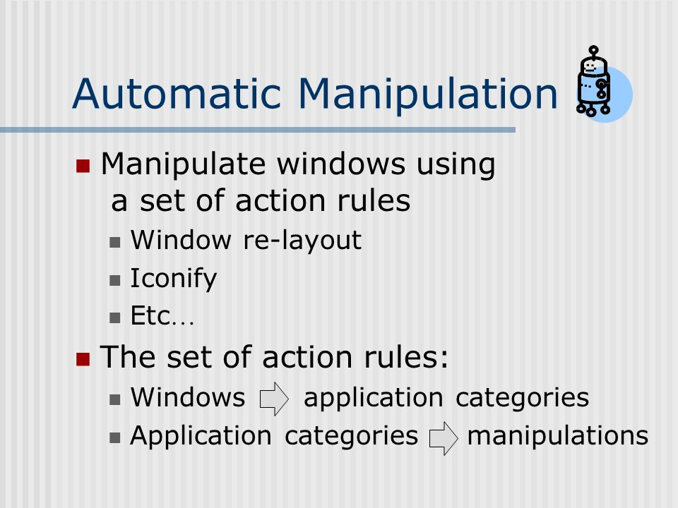 Automatic Manipulation Manipulate windows using a set of action rules Window re-layout Iconify Etc … The set of action rules: Windows application categories Application categories manipulations