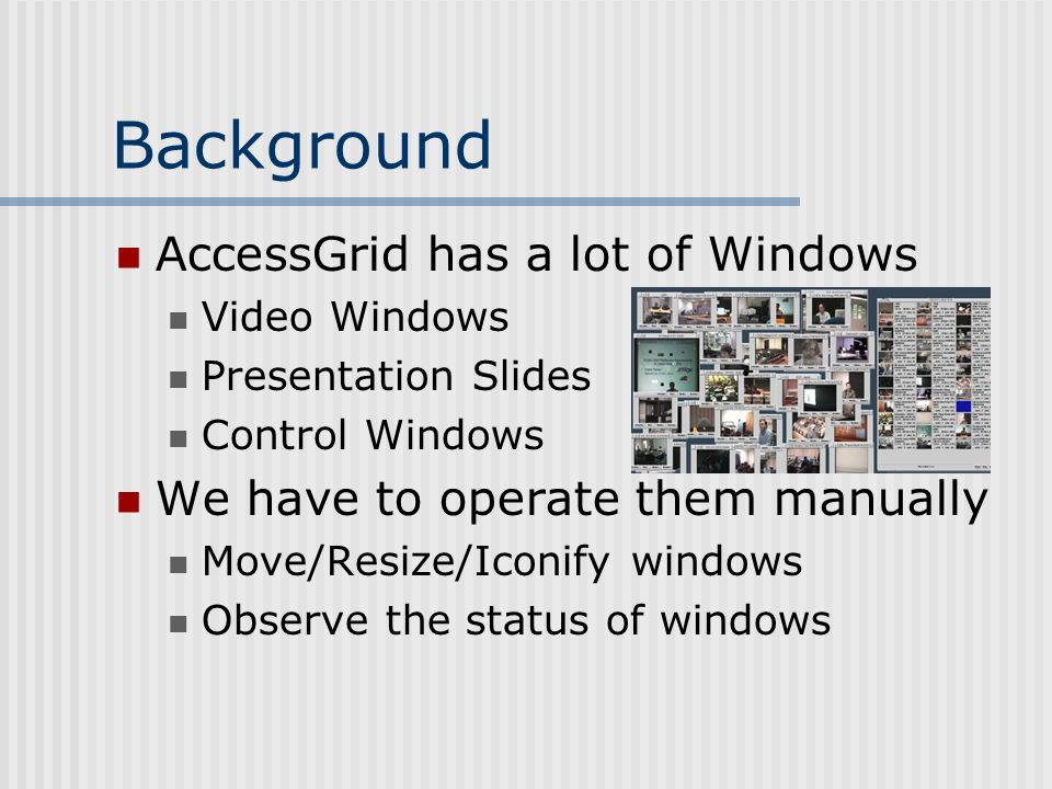 Background AccessGrid has a lot of Windows Video Windows Presentation Slides Control Windows We have to operate them manually Move/Resize/Iconify windows Observe the status of windows