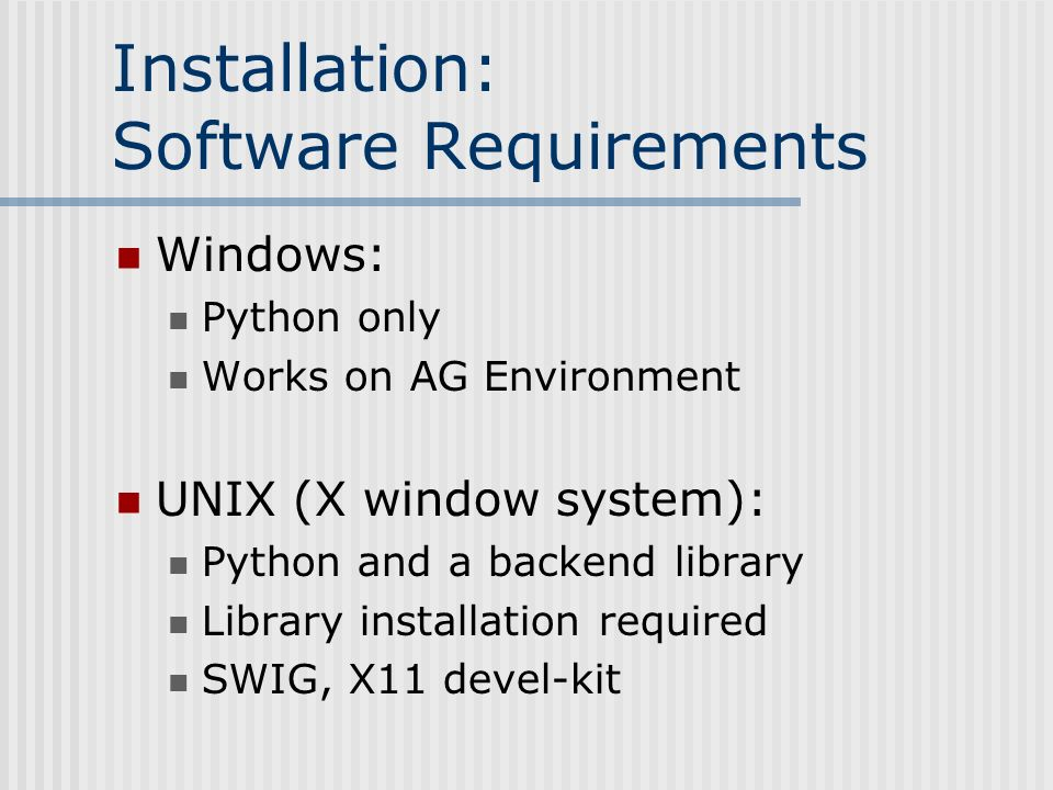 Installation: Software Requirements Windows: Python only Works on AG Environment UNIX (X window system): Python and a backend library Library installation required SWIG, X11 devel-kit