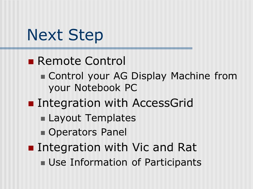 Next Step Remote Control Control your AG Display Machine from your Notebook PC Integration with AccessGrid Layout Templates Operators Panel Integration with Vic and Rat Use Information of Participants