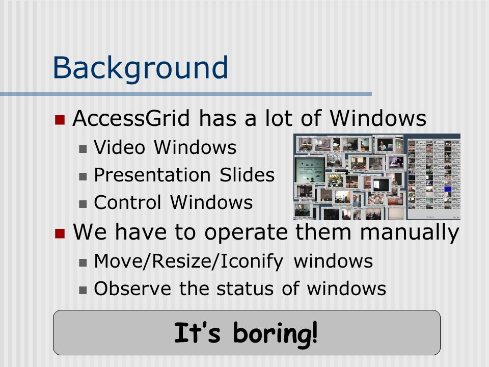 Background AccessGrid has a lot of Windows Video Windows Presentation Slides Control Windows We have to operate them manually Move/Resize/Iconify windows Observe the status of windows Its boring!