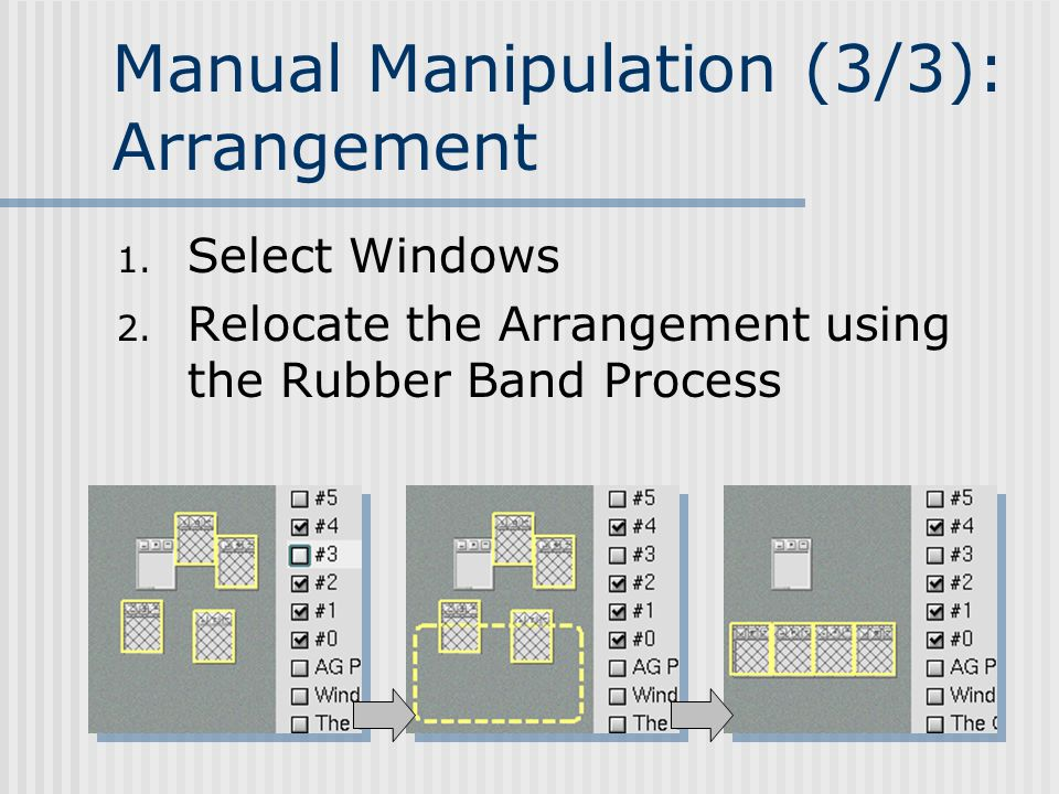 Manual Manipulation (3/3): Arrangement 1. Select Windows 2. Relocate the Arrangement using the Rubber Band Process