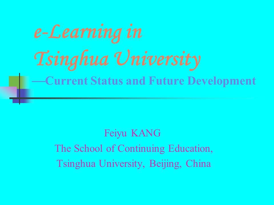 e-Learning in Tsinghua University Current Status and Future Development Feiyu KANG The School of Continuing Education, Tsinghua University, Beijing, C