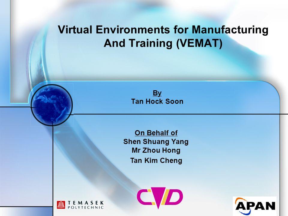 Virtual Environments for Manufacturing And Training (VEMAT) By Tan Hock Soon On Behalf of Shen Shuang Yang Mr Zhou Hong Tan Kim Cheng