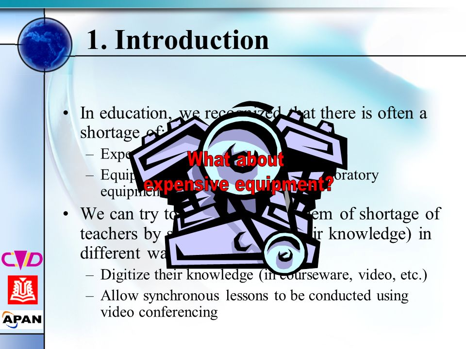 1. Introduction In education, we recognized that there is often a shortage of: –Experienced/qualified teachers –Equipment, especially specialized labo