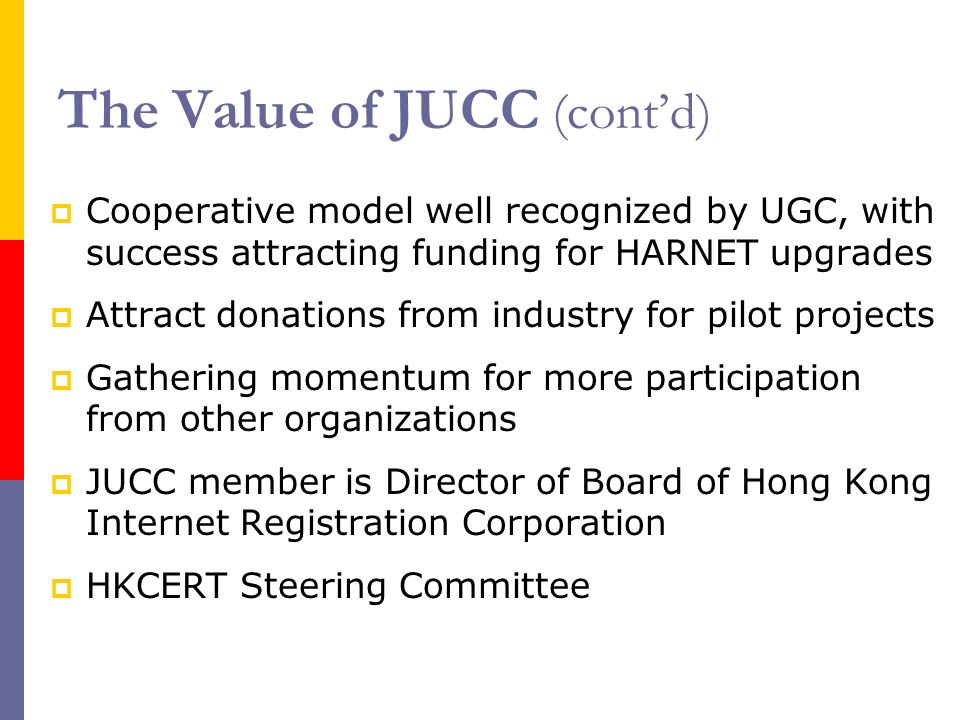 The Value of JUCC (contd) Cooperative model well recognized by UGC, with success attracting funding for HARNET upgrades Attract donations from industry for pilot projects Gathering momentum for more participation from other organizations JUCC member is Director of Board of Hong Kong Internet Registration Corporation HKCERT Steering Committee