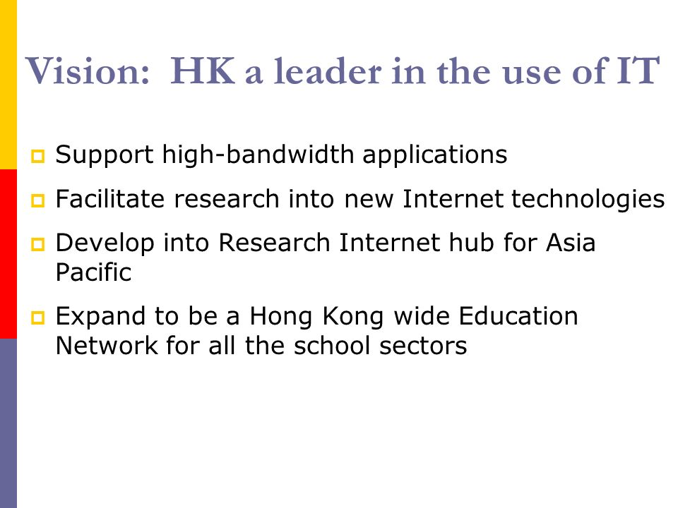 Vision: HK a leader in the use of IT Support high-bandwidth applications Facilitate research into new Internet technologies Develop into Research Internet hub for Asia Pacific Expand to be a Hong Kong wide Education Network for all the school sectors