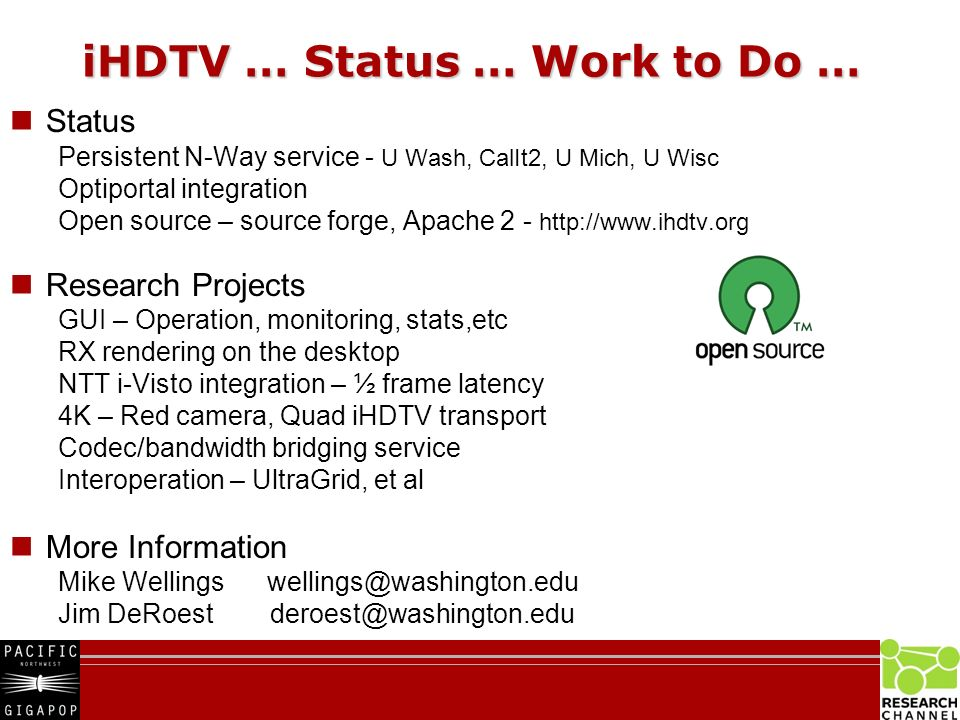 iHDTV … Status … Work to Do … Status Persistent N-Way service - U Wash, CalIt2, U Mich, U Wisc Optiportal integration Open source – source forge, Apache Research Projects GUI – Operation, monitoring, stats,etc RX rendering on the desktop NTT i-Visto integration – ½ frame latency 4K – Red camera, Quad iHDTV transport Codec/bandwidth bridging service Interoperation – UltraGrid, et al More Information Mike Wellings Jim DeRoest