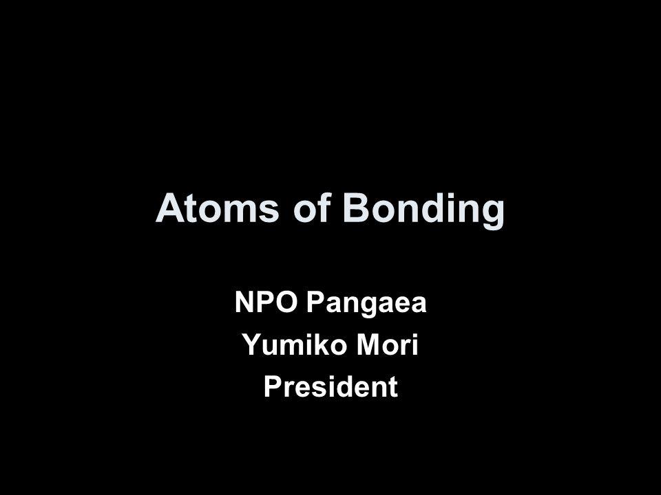 Atoms of Bonding NPO Pangaea Yumiko Mori President