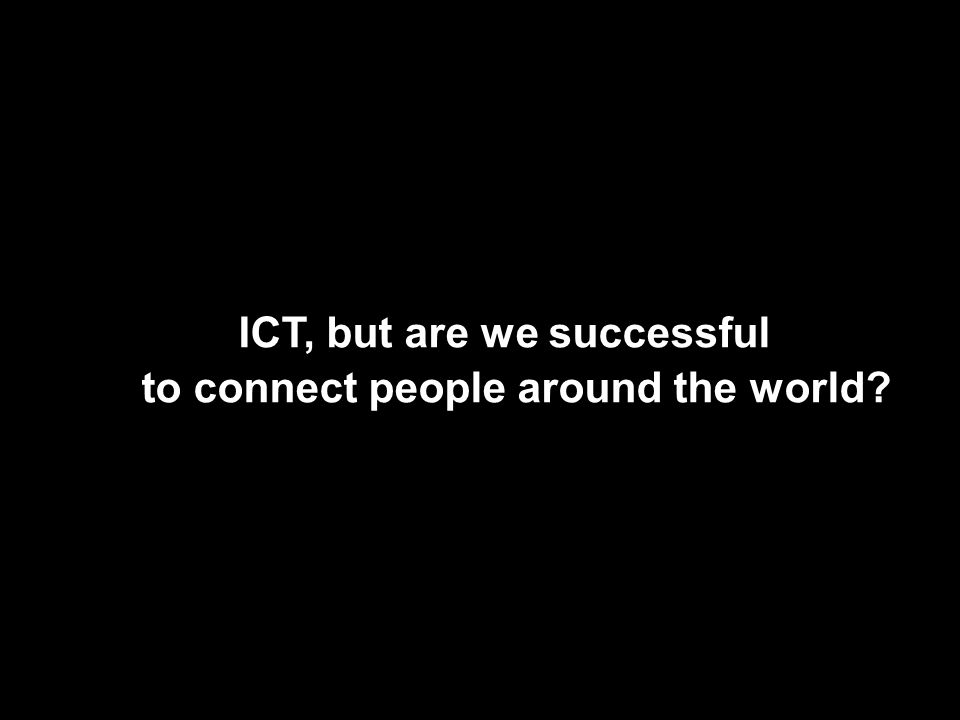 ICT, but are we successful to connect people around the world