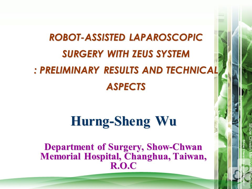 ROBOT-ASSISTED LAPAROSCOPIC SURGERY WITH ZEUS SYSTEM : PRELIMINARY RESULTS AND TECHNICAL ASPECTS Hurng-Sheng Wu Department of Surgery, Show-Chwan Memo