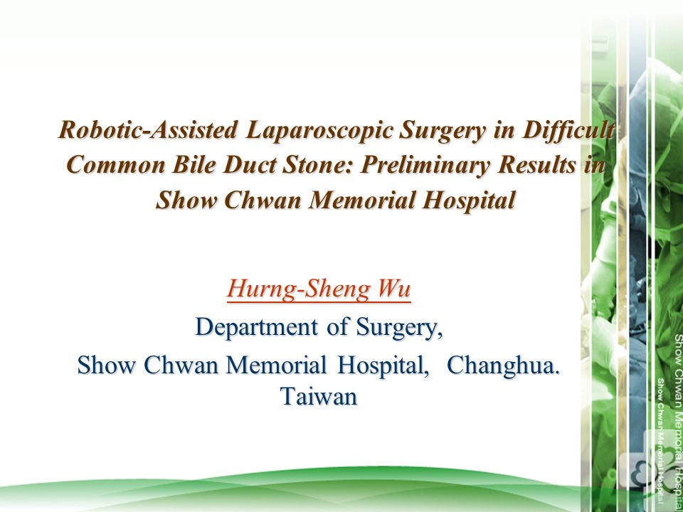 Robotic-Assisted Laparoscopic Surgery in Difficult Common Bile Duct Stone: Preliminary Results in Show Chwan Memorial Hospital Hurng-Sheng Wu Departme