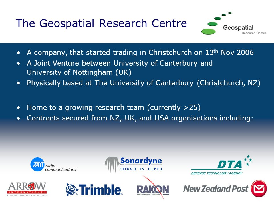 The Geospatial Research Centre Our Core Business Commercially Viable Products, Applications, Services Sensors & Data Integration Electronics & Rapid Prototyping Data FilteringSignal Processing Geographical Information Systems
