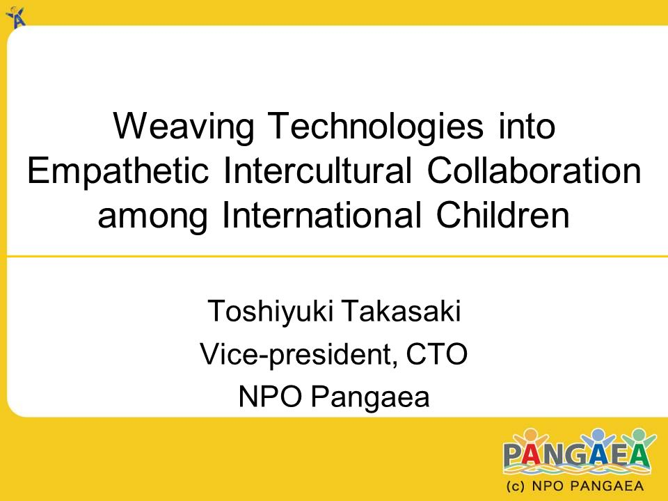 Weaving Technologies into Empathetic Intercultural Collaboration among International Children Toshiyuki Takasaki Vice-president, CTO NPO Pangaea