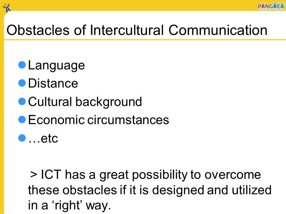 Obstacles of Intercultural Communication Language Distance Cultural background Economic circumstances …etc > ICT has a great possibility to overcome these obstacles if it is designed and utilized in a right way.