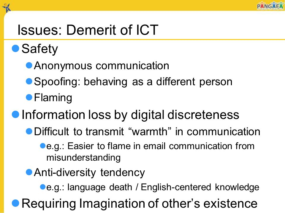 Issues: Demerit of ICT Safety Anonymous communication Spoofing: behaving as a different person Flaming Information loss by digital discreteness Difficult to transmit warmth in communication e.g.: Easier to flame in email communication from misunderstanding Anti-diversity tendency e.g.: language death / English-centered knowledge Requiring Imagination of others existence