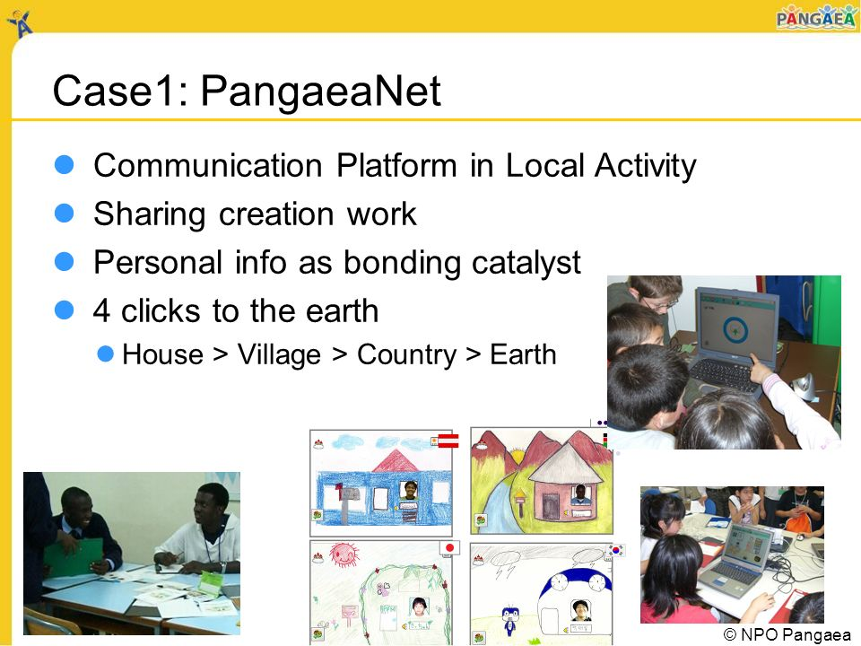 Case1: PangaeaNet Communication Platform in Local Activity Sharing creation work Personal info as bonding catalyst 4 clicks to the earth House > Village > Country > Earth © NPO Pangaea