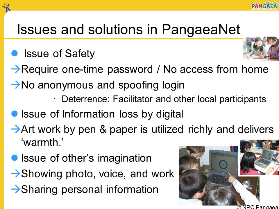Issues and solutions in PangaeaNet Issue of Safety Require one-time password / No access from home No anonymous and spoofing login Deterrence: Facilitator and other local participants Issue of Information loss by digital Art work by pen & paper is utilized richly and delivers warmth.
