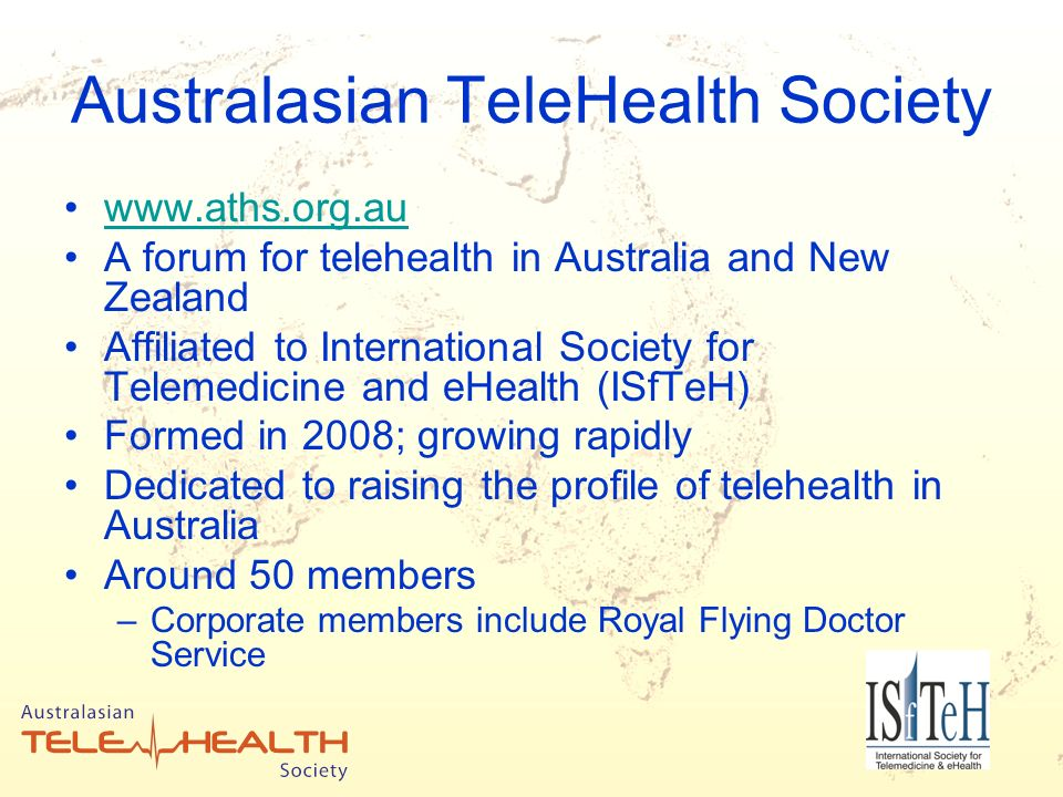 Australasian TeleHealth Society www.aths.org.au A forum for telehealth in Australia and New Zealand Affiliated to International Society for Telemedicine and eHealth (ISfTeH) Formed in 2008; growing rapidly Dedicated to raising the profile of telehealth in Australia Around 50 members –Corporate members include Royal Flying Doctor Service