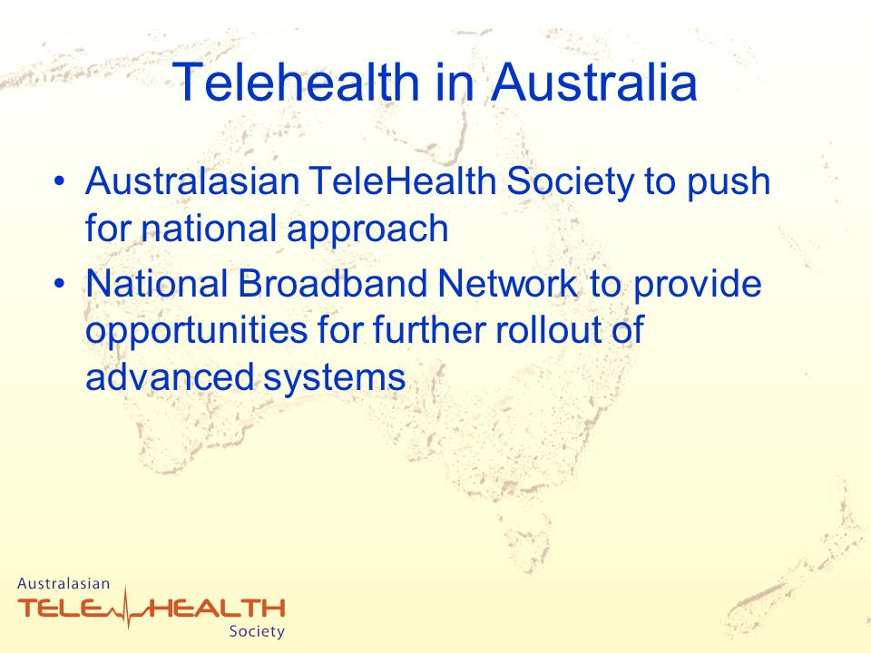 Telehealth in Australia Australasian TeleHealth Society to push for national approach National Broadband Network to provide opportunities for further rollout of advanced systems