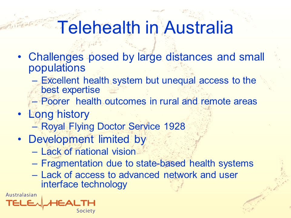Telehealth in Australia Challenges posed by large distances and small populations –Excellent health system but unequal access to the best expertise –Poorer health outcomes in rural and remote areas Long history –Royal Flying Doctor Service 1928 Development limited by –Lack of national vision –Fragmentation due to state-based health systems –Lack of access to advanced network and user interface technology