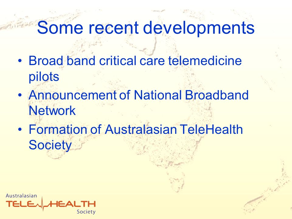 Some recent developments Broad band critical care telemedicine pilots Announcement of National Broadband Network Formation of Australasian TeleHealth Society