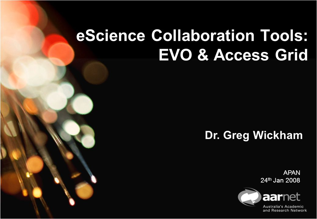 eScience Collaboration Tools: EVO & Access Grid Dr. Greg Wickham APAN 24 th Jan 2008