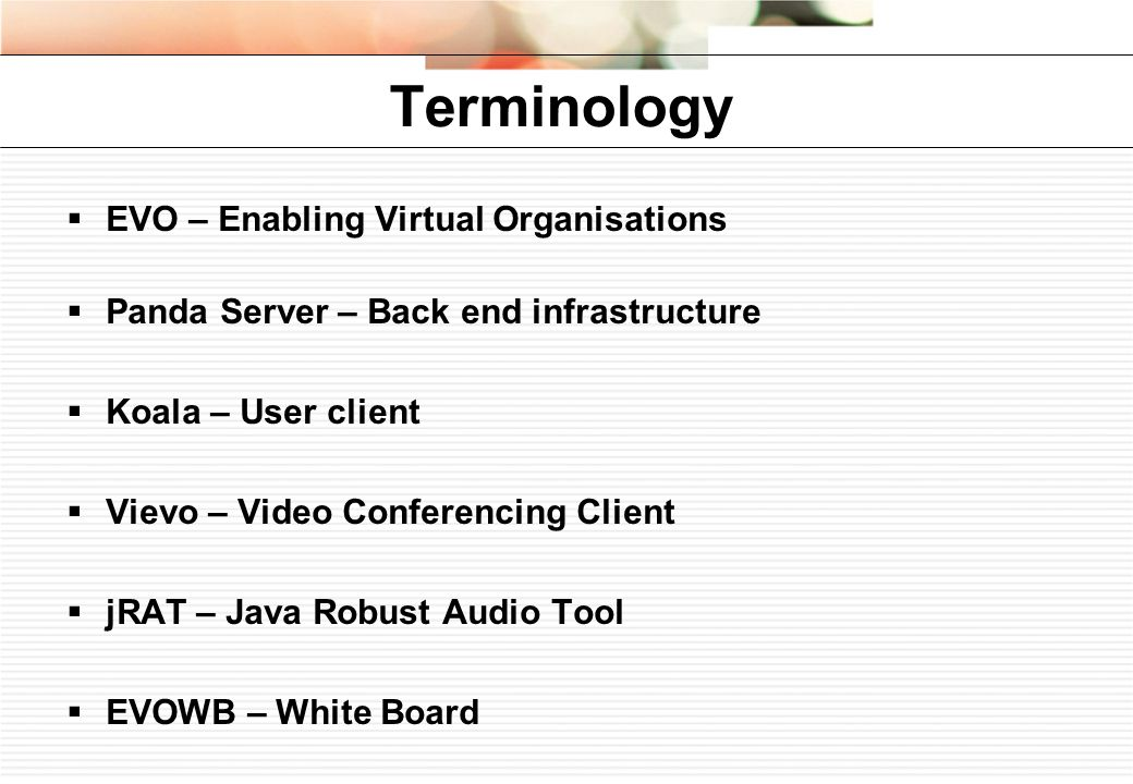 Terminology EVO – Enabling Virtual Organisations Panda Server – Back end infrastructure Koala – User client Vievo – Video Conferencing Client jRAT – Java Robust Audio Tool EVOWB – White Board