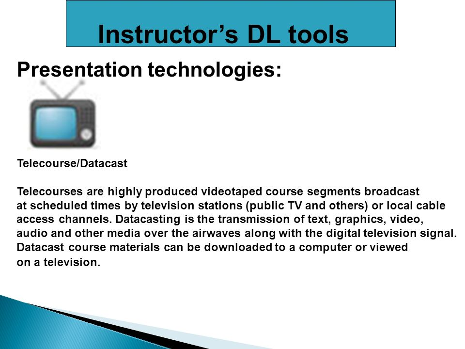 Instructors DL tools Presentation technologies: Telecourse/Datacast Telecourses are highly produced videotaped course segments broadcast at scheduled times by television stations (public TV and others) or local cable access channels.