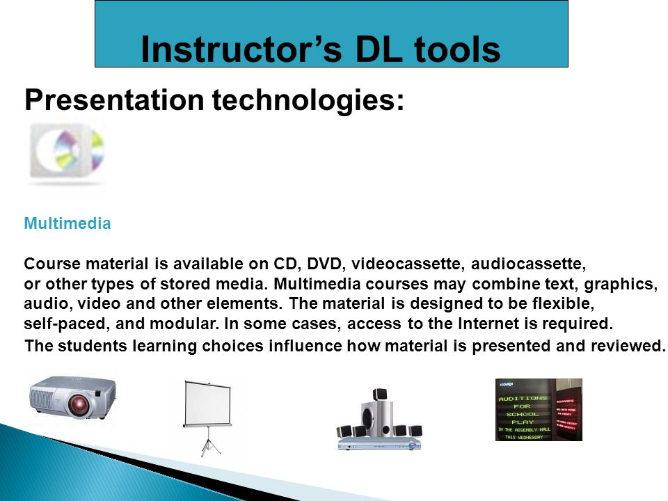 Instructors DL tools Presentation technologies: Multimedia Course material is available on CD, DVD, videocassette, audiocassette, or other types of stored media.