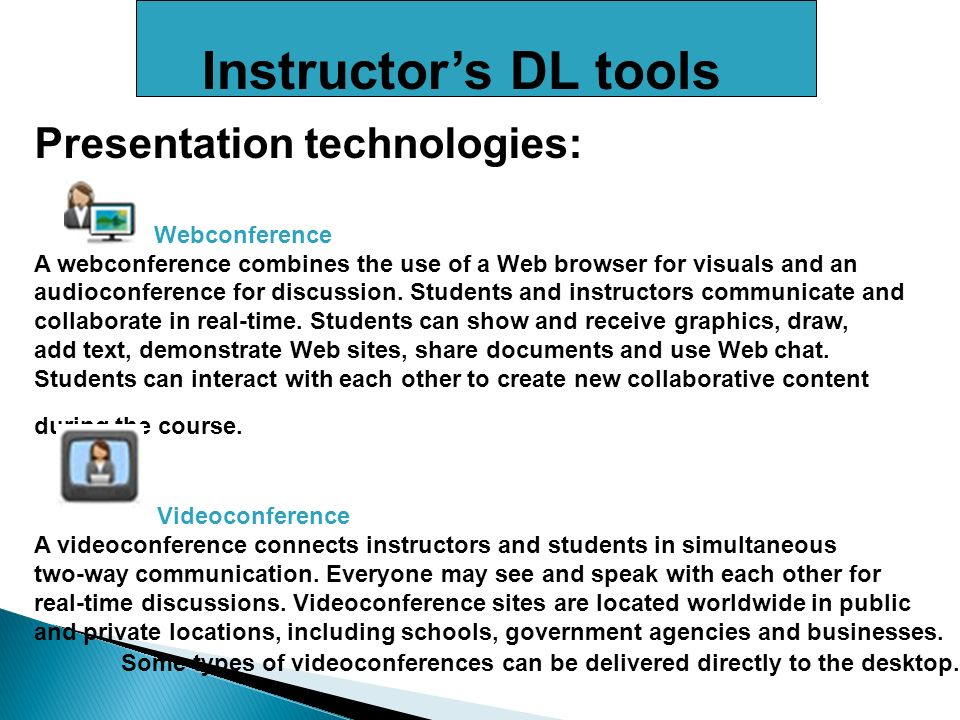 Instructors DL tools Presentation technologies: Webconference A webconference combines the use of a Web browser for visuals and an audioconference for discussion.