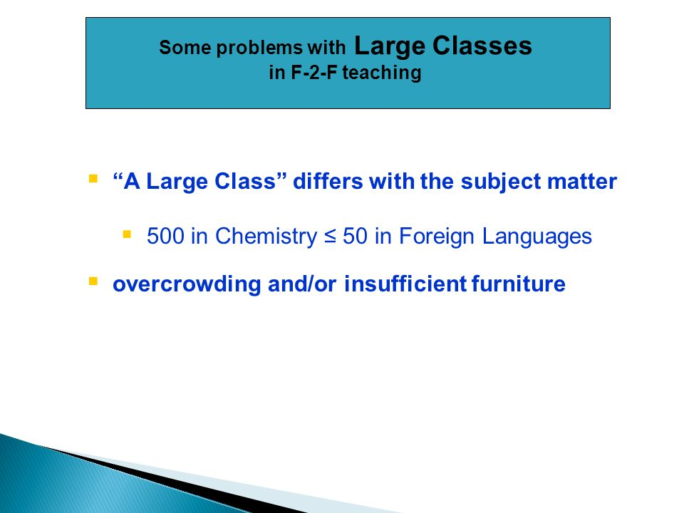 A Large Class differs with the subject matter 500 in Chemistry 50 in Foreign Languages overcrowding and/or insufficient furniture Some problems with Large Classes in F-2-F teaching