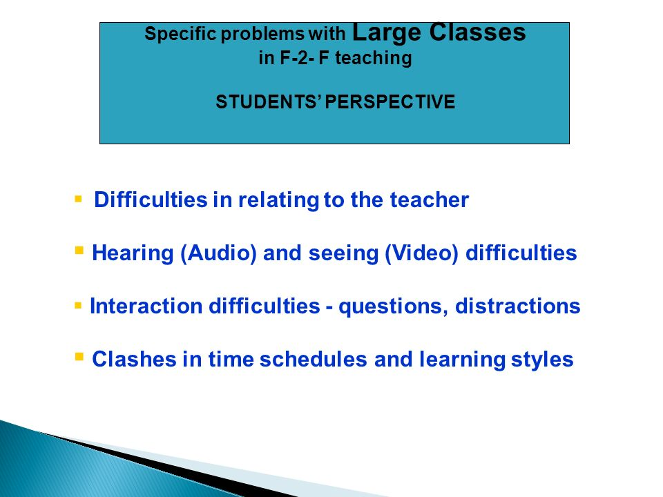 Specific problems with Large Classes in F-2- F teaching STUDENTS PERSPECTIVE Difficulties in relating to the teacher Hearing (Audio) and seeing (Video) difficulties Interaction difficulties - questions, distractions Clashes in time schedules and learning styles