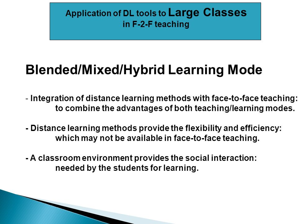 Application of DL tools to Large Classes in F-2-F teaching Blended/Mixed/Hybrid Learning Mode - Integration of distance learning methods with face-to-face teaching: to combine the advantages of both teaching/learning modes.