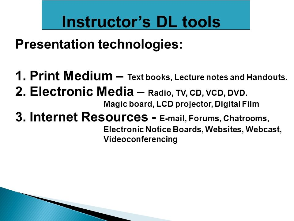 Instructors DL tools Presentation technologies: 1. Print Medium – Text books, Lecture notes and Handouts. 2. Electronic Media – Radio, TV, CD, VCD, DV