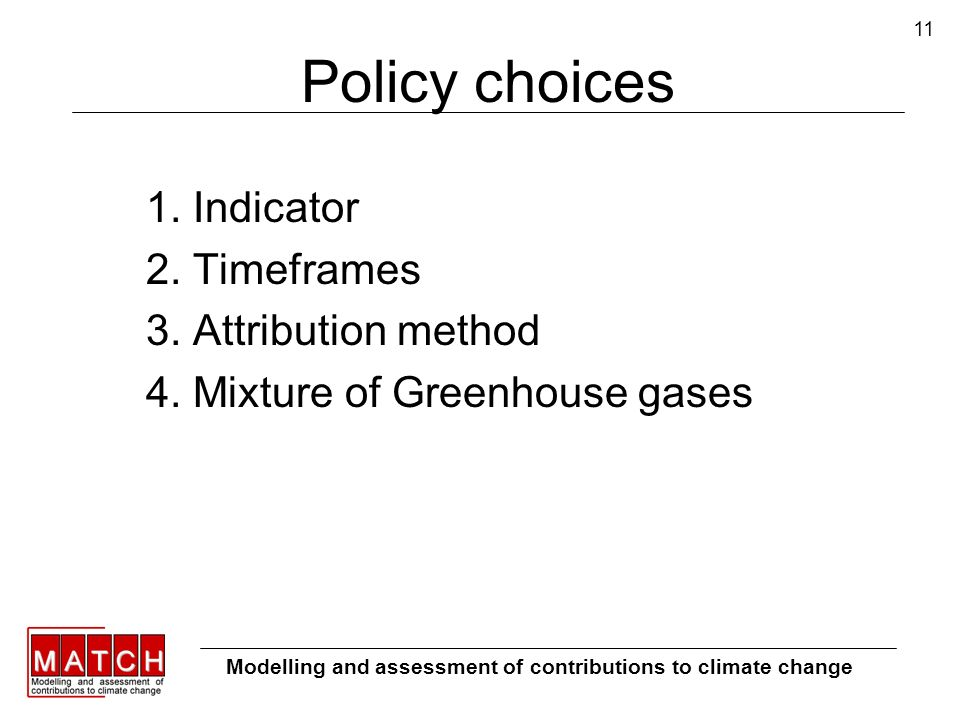 11 Policy choices 1. Indicator 2. Timeframes 3. Attribution method 4. Mixture of Greenhouse gases Modelling and assessment of contributions to climate