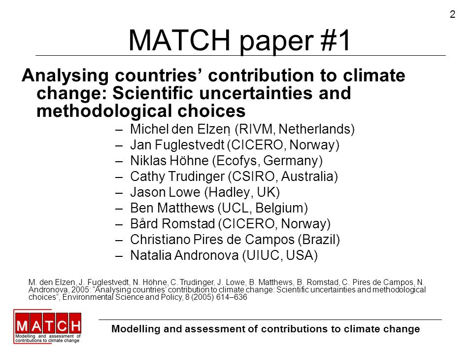 2 MATCH paper #1 Analysing countries contribution to climate change: Scientific uncertainties and methodological choices –Michel den Elzen (RIVM, Netherlands) –Jan Fuglestvedt (CICERO, Norway) –Niklas Höhne (Ecofys, Germany) –Cathy Trudinger (CSIRO, Australia) –Jason Lowe (Hadley, UK) –Ben Matthews (UCL, Belgium) –Bård Romstad (CICERO, Norway) –Christiano Pires de Campos (Brazil) –Natalia Andronova (UIUC, USA) Modelling and assessment of contributions to climate change M.