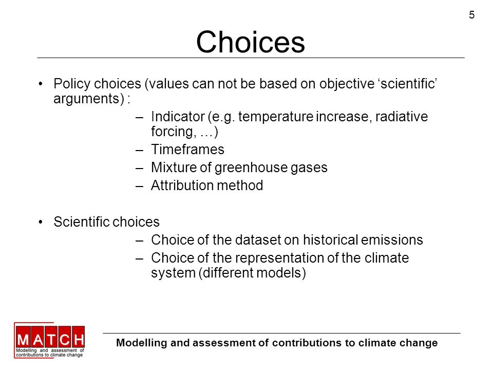 5 Choices Policy choices (values can not be based on objective scientific arguments) : –Indicator (e.g. temperature increase, radiative forcing, …) –T