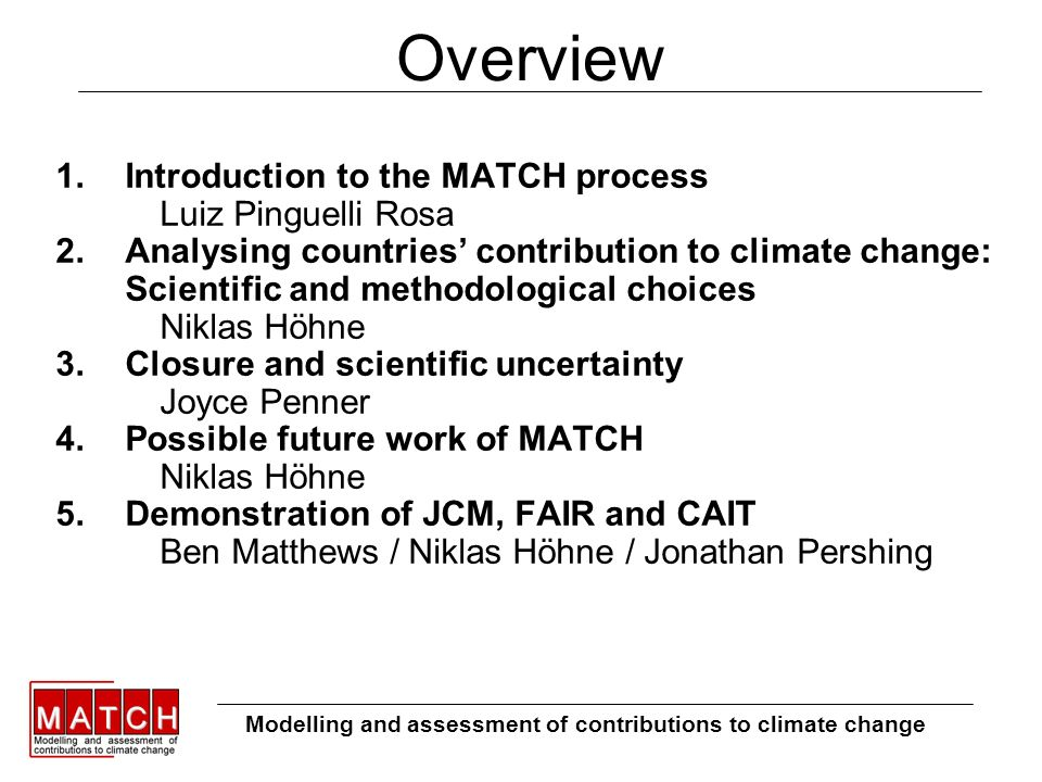 Overview 1.Introduction to the MATCH process Luiz Pinguelli Rosa 2.Analysing countries contribution to climate change: Scientific and methodological choices Niklas Höhne 3.Closure and scientific uncertainty Joyce Penner 4.Possible future work of MATCH Niklas Höhne 5.Demonstration of JCM, FAIR and CAIT Ben Matthews / Niklas Höhne / Jonathan Pershing Modelling and assessment of contributions to climate change