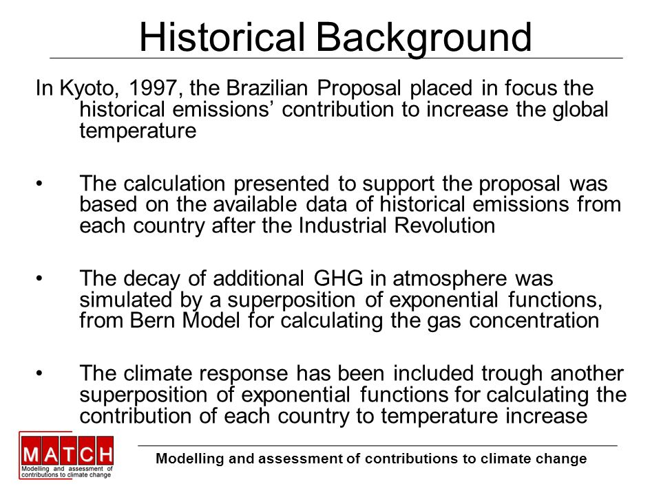 Historical Background In Kyoto, 1997, the Brazilian Proposal placed in focus the historical emissions contribution to increase the global temperature The calculation presented to support the proposal was based on the available data of historical emissions from each country after the Industrial Revolution The decay of additional GHG in atmosphere was simulated by a superposition of exponential functions, from Bern Model for calculating the gas concentration The climate response has been included trough another superposition of exponential functions for calculating the contribution of each country to temperature increase Modelling and assessment of contributions to climate change