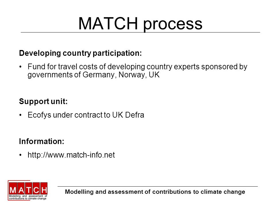 MATCH process Developing country participation: Fund for travel costs of developing country experts sponsored by governments of Germany, Norway, UK Support unit: Ecofys under contract to UK Defra Information: http://www.match-info.net Modelling and assessment of contributions to climate change