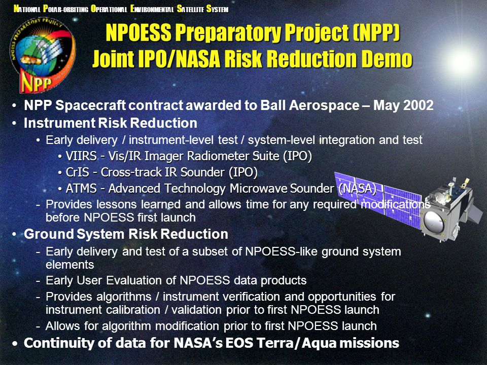 N ATIONAL P OLAR-ORBITING O PERATIONAL E NVIRONMENTAL S ATELLITE S YSTEM NPOESS Preparatory Project (NPP) Joint IPO/NASA Risk Reduction Demo NPP Space