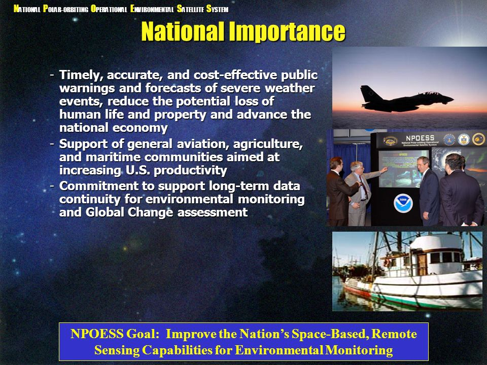 N ATIONAL P OLAR-ORBITING O PERATIONAL E NVIRONMENTAL S ATELLITE S YSTEM Establishing NPOESS National Space Council Study - 1992 National Performance Review (NPR) - September 1993 -Identified Need for Coordinated Effort OSTP Convergence Implementation Plan submitted to Congress - May 1994 Presidential Decision Directive/NSTC-2 - May 1994 -Directed Convergence of National Assets Tri-agency Memorandum of Agreement (MOA) - May 1995 -Established Roles and Responsibilities of Department of Defense, Department of Commerce, and NASA EUMETSAT/NOAA Initial Joint Polar Agreement - November 1998 -Brought in International Community
