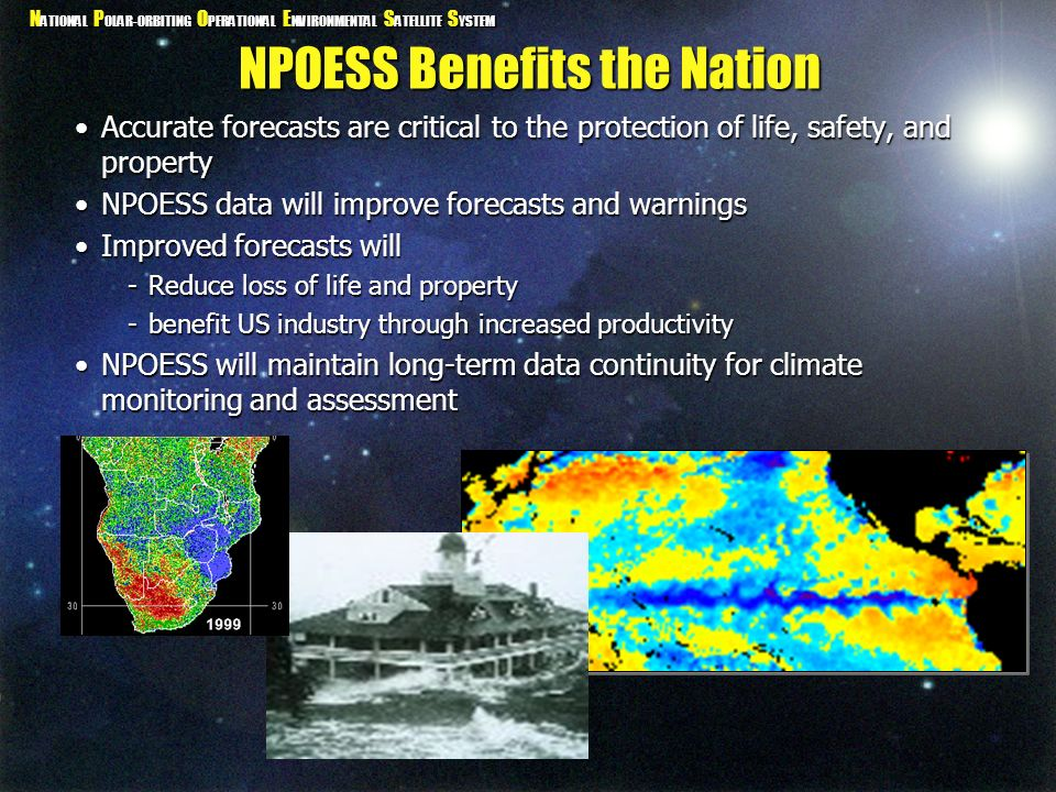N ATIONAL P OLAR-ORBITING O PERATIONAL E NVIRONMENTAL S ATELLITE S YSTEM NPOESS Benefits the Nation Accurate forecasts are critical to the protection
