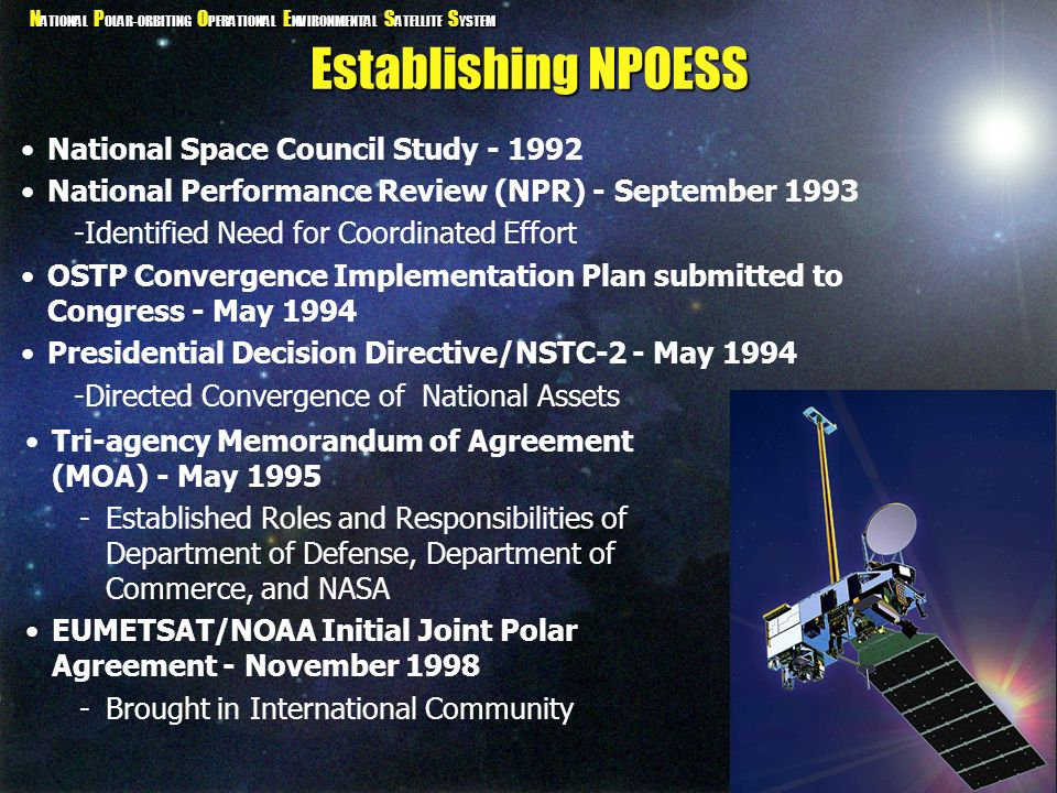 N ATIONAL P OLAR-ORBITING O PERATIONAL E NVIRONMENTAL S ATELLITE S YSTEM Two Polar-orbiting Systems POES (Polar-orbiting Operational Environmental Satellite) First Launched April 1, 1960 Currently -NOAA-15 Launched May 1998 -NOAA-16 Launched Sep 2000 -NOAA-17 Launched Jun 2002 DMSP (Defense Meteorological Satellite Program) Currently -F-14 Launched December 1994 -F-15 Launched December 1999 -F-16 Launched December 2003