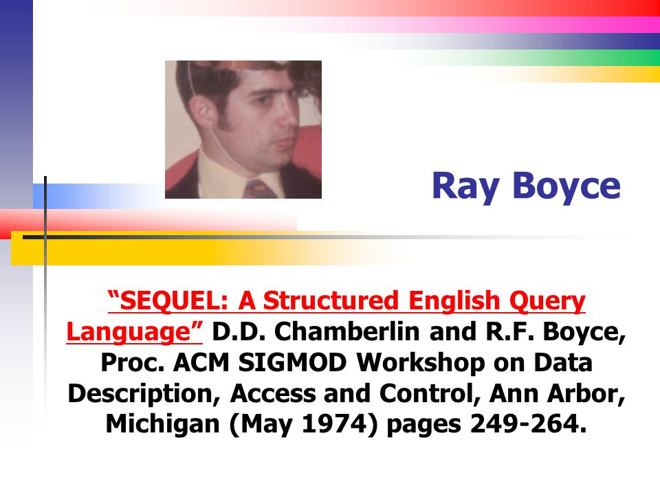 Ray Boyce SEQUEL: A Structured English Query LanguageSEQUEL: A Structured English Query Language D.D. Chamberlin and R.F. Boyce, Proc. ACM SIGMOD Work